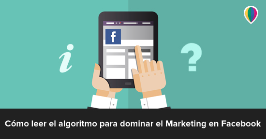 Cómo leer el algoritmo para dominar el Marketing en Facebook